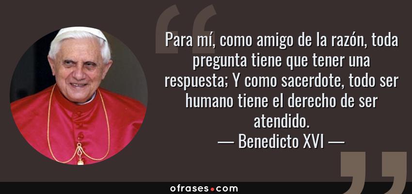 Frases de Benedicto XVI - Para mí, como amigo de la razón, toda pregunta tiene que tener una respuesta; Y como sacerdote, todo ser humano tiene el derecho de ser atendido.