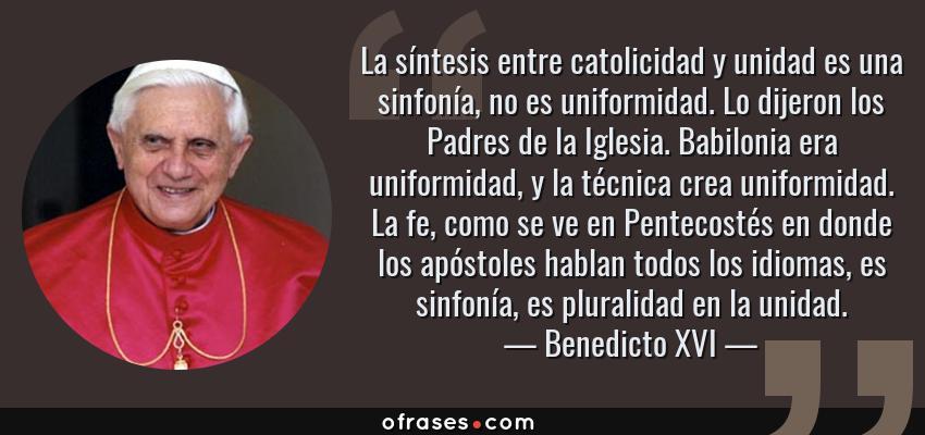 Frases de Benedicto XVI - La síntesis entre catolicidad y unidad es una sinfonía, no es uniformidad. Lo dijeron los Padres de la Iglesia. Babilonia era uniformidad, y la técnica crea uniformidad. La fe, como se ve en Pentecostés en donde los apóstoles hablan todos los idiomas, es sinfonía, es pluralidad en la unidad.