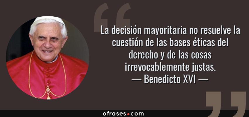 Frases de Benedicto XVI - La decisión mayoritaria no resuelve la cuestión de las bases éticas del derecho y de las cosas irrevocablemente justas.