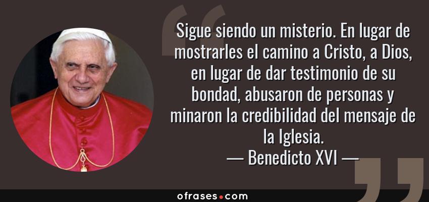 Frases de Benedicto XVI - Sigue siendo un misterio. En lugar de mostrarles el camino a Cristo, a Dios, en lugar de dar testimonio de su bondad, abusaron de personas y minaron la credibilidad del mensaje de la Iglesia.