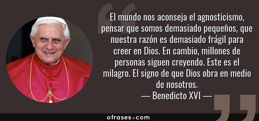 Frases de Benedicto XVI - El mundo nos aconseja el agnosticismo, pensar que somos demasiado pequeños, que nuestra razón es demasiado frágil para creer en Dios. En cambio, millones de personas siguen creyendo. Este es el milagro. El signo de que Dios obra en medio de nosotros.