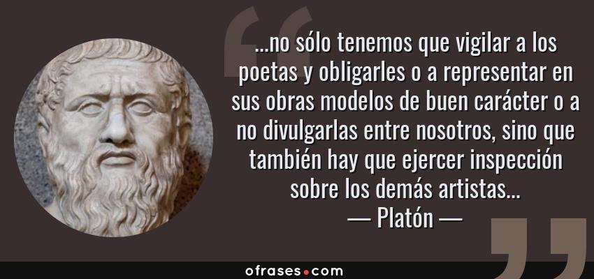 Frases de Platón - ...no sólo tenemos que vigilar a los poetas y obligarles o a representar en sus obras modelos de buen carácter o a no divulgarlas entre nosotros, sino que también hay que ejercer inspección sobre los demás artistas...