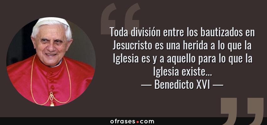 Frases de Benedicto XVI - Toda división entre los bautizados en Jesucristo es una herida a lo que la Iglesia es y a aquello para lo que la Iglesia existe...