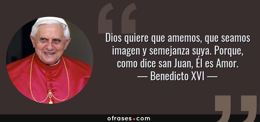 Frases de Benedicto XVI - Dios quiere que amemos, que seamos imagen y semejanza suya. Porque, como dice san Juan, Él es Amor.