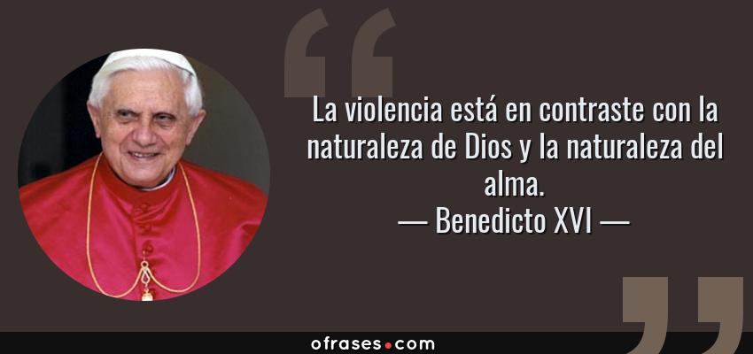 Frases de Benedicto XVI - La violencia está en contraste con la naturaleza de Dios y la naturaleza del alma.