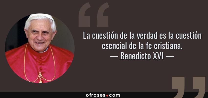 Frases de Benedicto XVI - La cuestión de la verdad es la cuestión esencial de la fe cristiana.