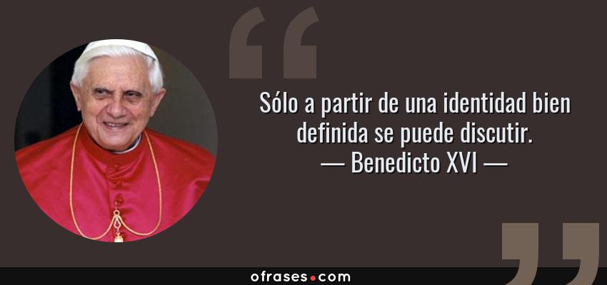 Frases de Benedicto XVI - Sólo a partir de una identidad bien definida se puede discutir.