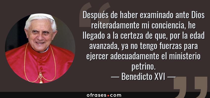 Frases de Benedicto XVI - Después de haber examinado ante Dios reiteradamente mi conciencia, he llegado a la certeza de que, por la edad avanzada, ya no tengo fuerzas para ejercer adecuadamente el ministerio petrino.