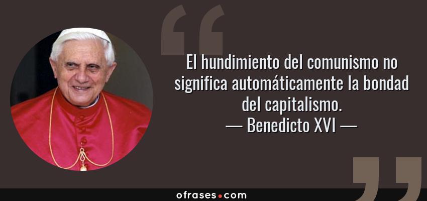 Frases de Benedicto XVI - El hundimiento del comunismo no significa automáticamente la bondad del capitalismo.