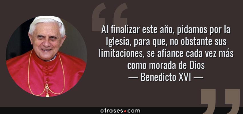 Frases de Benedicto XVI - Al finalizar este año, pidamos por la Iglesia, para que, no obstante sus limitaciones, se afiance cada vez más como morada de Dios