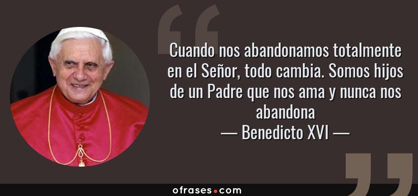 Frases de Benedicto XVI - Cuando nos abandonamos totalmente en el Señor, todo cambia. Somos hijos de un Padre que nos ama y nunca nos abandona