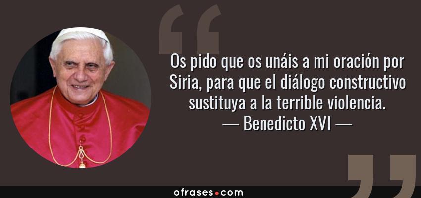 Frases de Benedicto XVI - Os pido que os unáis a mi oración por Siria, para que el diálogo constructivo sustituya a la terrible violencia.