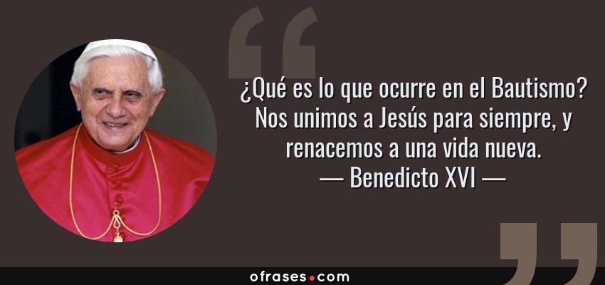 Frases de Benedicto XVI - ¿Qué es lo que ocurre en el Bautismo? Nos unimos a Jesús para siempre, y renacemos a una vida nueva.