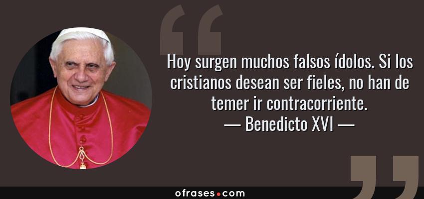Frases de Benedicto XVI - Hoy surgen muchos falsos ídolos. Si los cristianos desean ser fieles, no han de temer ir contracorriente.