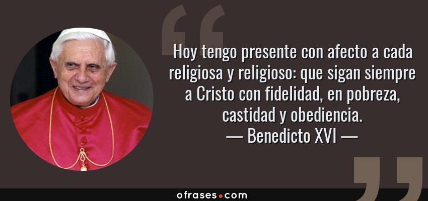 Frases de Benedicto XVI - Hoy tengo presente con afecto a cada religiosa y religioso: que sigan siempre a Cristo con fidelidad, en pobreza, castidad y obediencia.