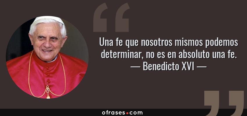 Frases de Benedicto XVI - Una fe que nosotros mismos podemos determinar, no es en absoluto una fe.