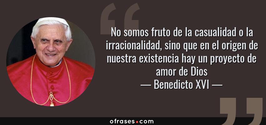 Frases de Benedicto XVI - No somos fruto de la casualidad o la irracionalidad, sino que en el origen de nuestra existencia hay un proyecto de amor de Dios