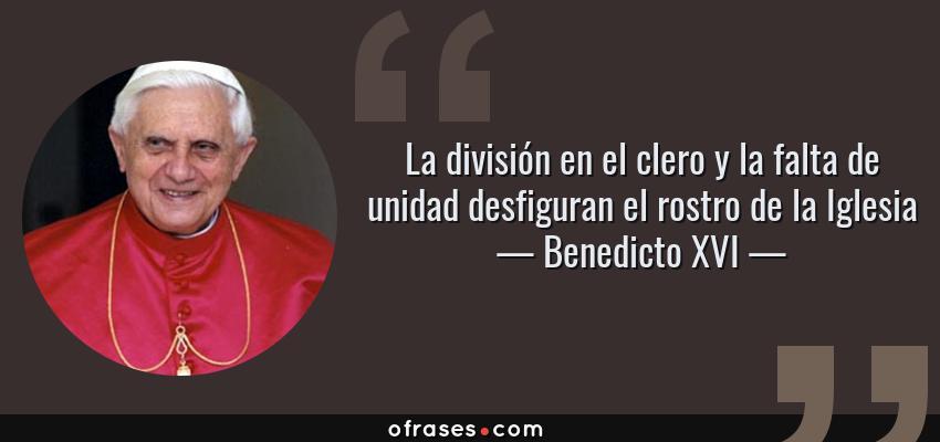 Frases de Benedicto XVI - La división en el clero y la falta de unidad desfiguran el rostro de la Iglesia