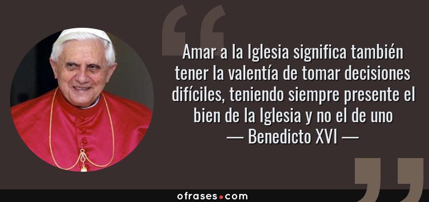 Frases de Benedicto XVI - Amar a la Iglesia significa también tener la valentía de tomar decisiones difíciles, teniendo siempre presente el bien de la Iglesia y no el de uno
