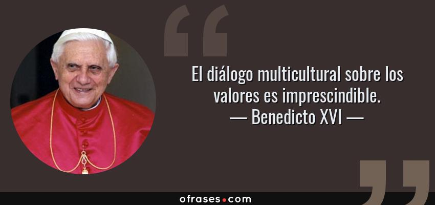 Frases de Benedicto XVI - El diálogo multicultural sobre los valores es imprescindible.