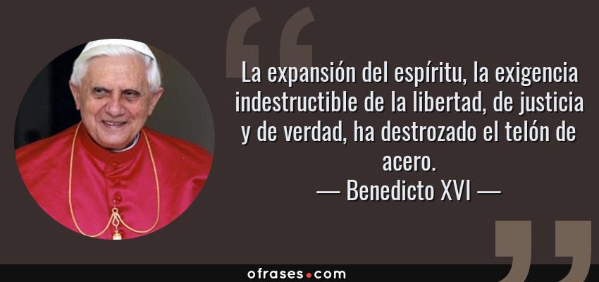 Frases de Benedicto XVI - La expansión del espíritu, la exigencia indestructible de la libertad, de justicia y de verdad, ha destrozado el telón de acero.