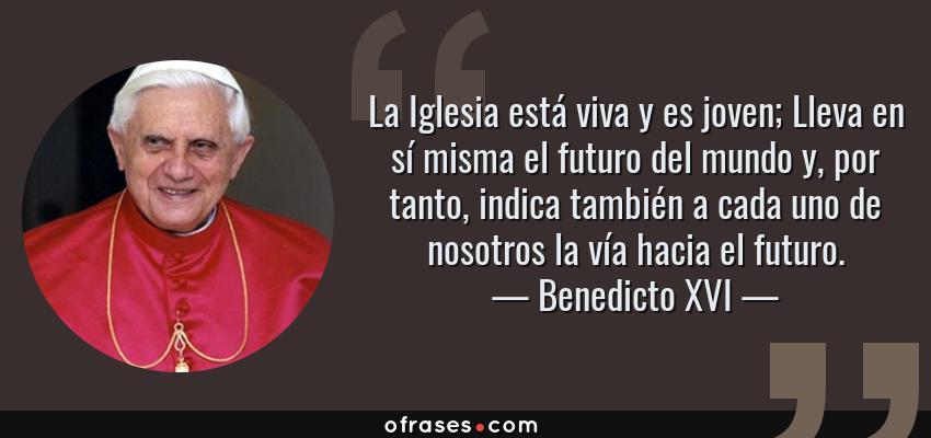 Frases de Benedicto XVI - La Iglesia está viva y es joven; Lleva en sí misma el futuro del mundo y, por tanto, indica también a cada uno de nosotros la vía hacia el futuro.