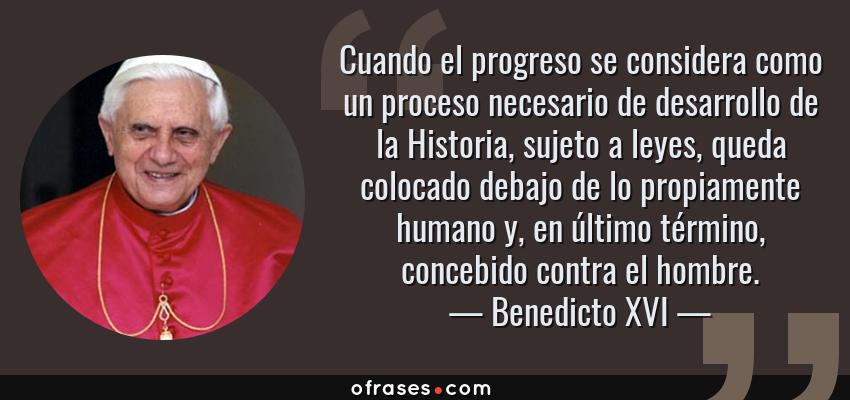Frases de Benedicto XVI - Cuando el progreso se considera como un proceso necesario de desarrollo de la Historia, sujeto a leyes, queda colocado debajo de lo propiamente humano y, en último término, concebido contra el hombre.