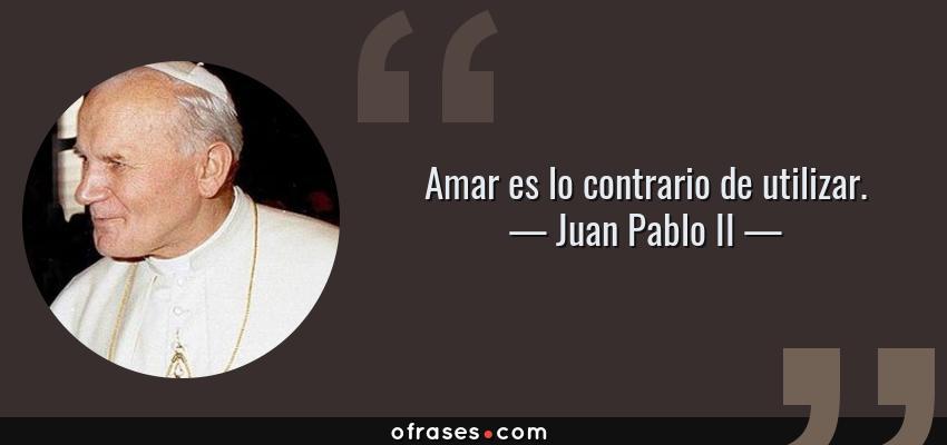 Frases de Juan Pablo II - Amar es lo contrario de utilizar.