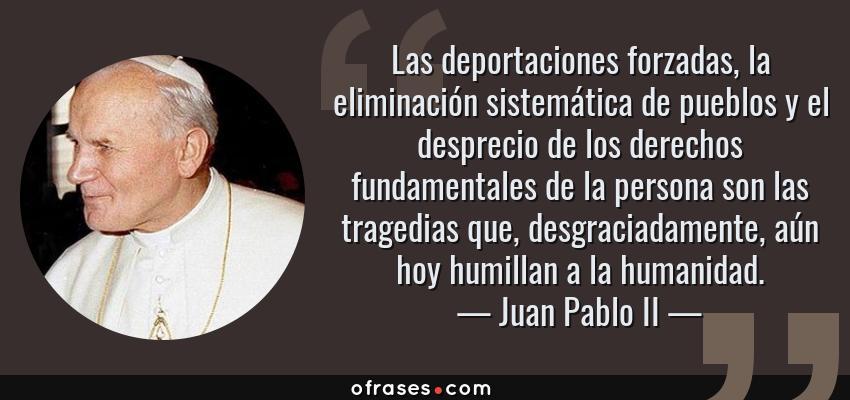 Frases de Juan Pablo II - Las deportaciones forzadas, la eliminación sistemática de pueblos y el desprecio de los derechos fundamentales de la persona son las tragedias que, desgraciadamente, aún hoy humillan a la humanidad.