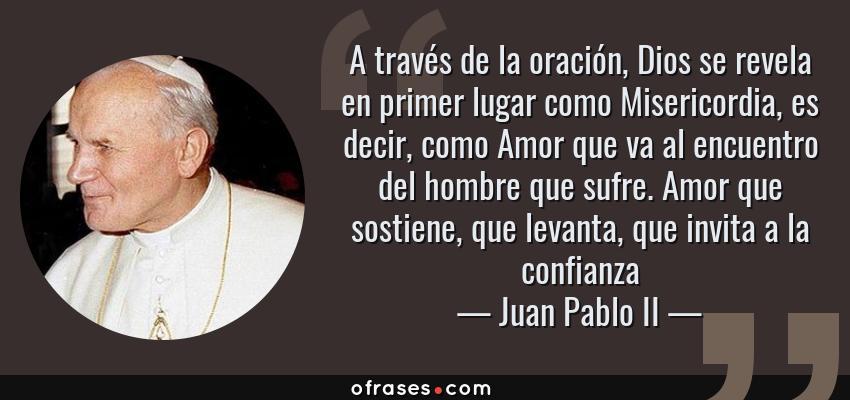 Frases de Juan Pablo II - A través de la oración, Dios se revela en primer lugar como Misericordia, es decir, como Amor que va al encuentro del hombre que sufre. Amor que sostiene, que levanta, que invita a la confianza