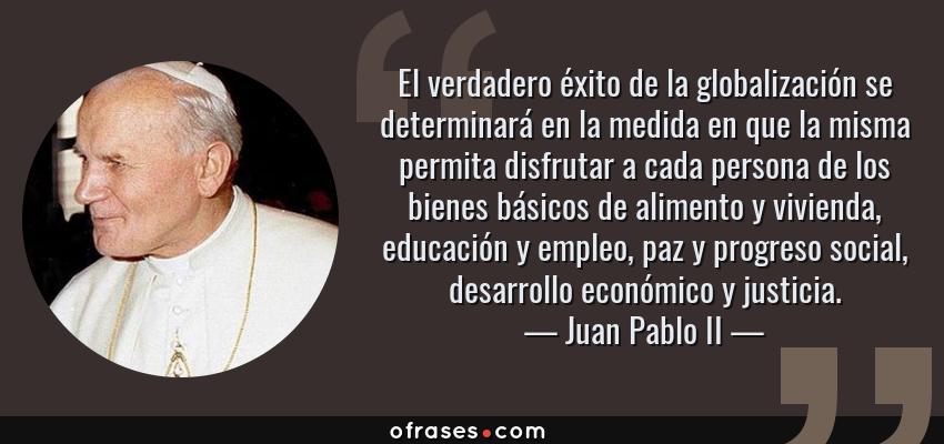 Frases de Juan Pablo II - El verdadero éxito de la globalización se determinará en la medida en que la misma permita disfrutar a cada persona de los bienes básicos de alimento y vivienda, educación y empleo, paz y progreso social, desarrollo económico y justicia.