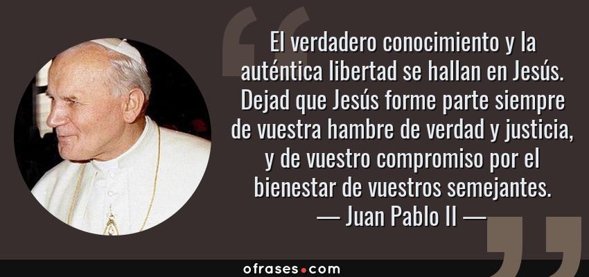 Frases de Juan Pablo II - El verdadero conocimiento y la auténtica libertad se hallan en Jesús. Dejad que Jesús forme parte siempre de vuestra hambre de verdad y justicia, y de vuestro compromiso por el bienestar de vuestros semejantes.