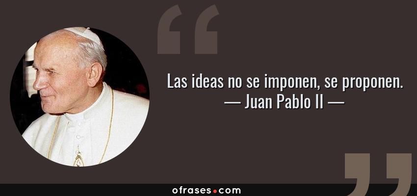 Frases de Juan Pablo II - Las ideas no se imponen, se proponen.