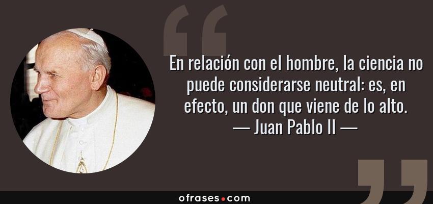 Frases de Juan Pablo II - En relación con el hombre, la ciencia no puede considerarse neutral: es, en efecto, un don que viene de lo alto.