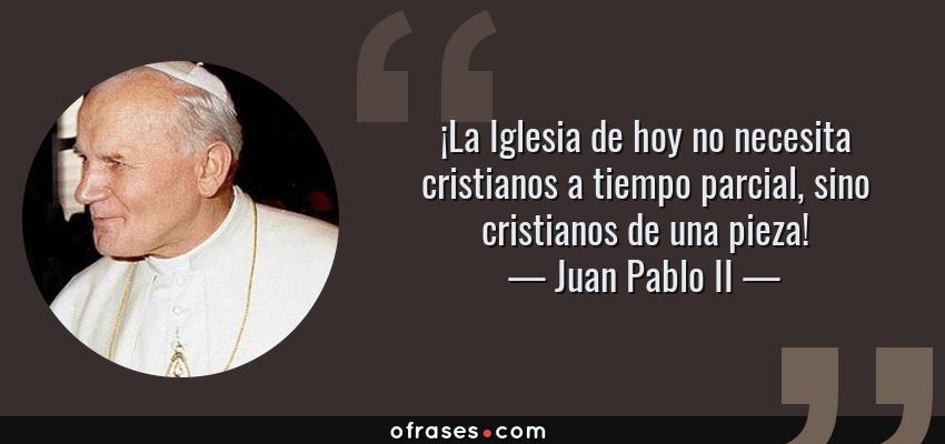 Frases de Juan Pablo II - ¡La Iglesia de hoy no necesita cristianos a tiempo parcial, sino cristianos de una pieza!