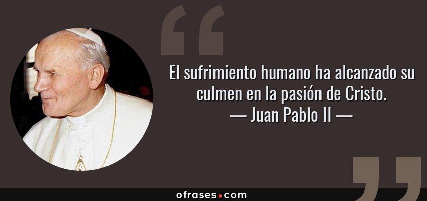 Frases de Juan Pablo II - El sufrimiento humano ha alcanzado su culmen en la pasión de Cristo.