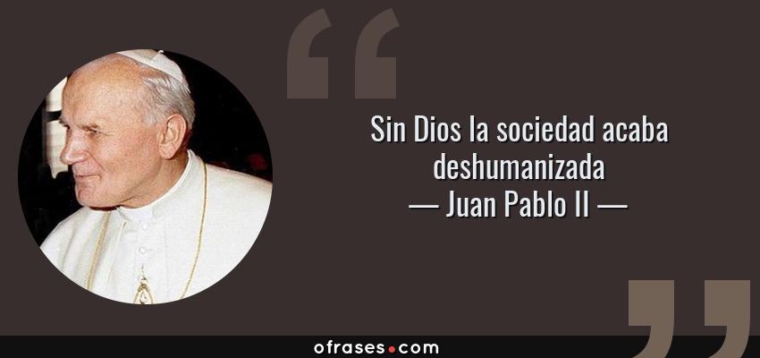 Frases de Juan Pablo II - Sin Dios la sociedad acaba deshumanizada