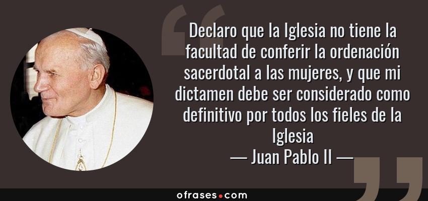 Frases de Juan Pablo II - Declaro que la Iglesia no tiene la facultad de conferir la ordenación sacerdotal a las mujeres, y que mi dictamen debe ser considerado como definitivo por todos los fieles de la Iglesia