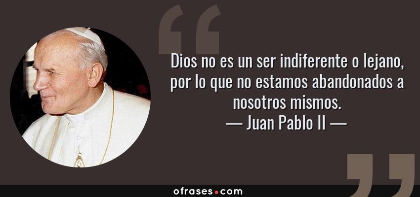 Frases de Juan Pablo II - Dios no es un ser indiferente o lejano, por lo que no estamos abandonados a nosotros mismos.