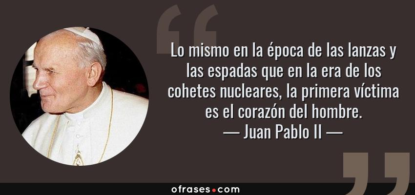 Frases de Juan Pablo II - Lo mismo en la época de las lanzas y las espadas que en la era de los cohetes nucleares, la primera víctima es el corazón del hombre.