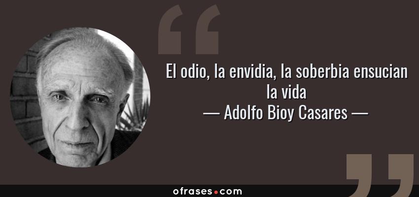 Frases de Adolfo Bioy Casares - El odio, la envidia, la soberbia ensucian la vida
