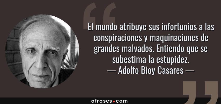 Frases de Adolfo Bioy Casares - El mundo atribuye sus infortunios a las conspiraciones y maquinaciones de grandes malvados. Entiendo que se subestima la estupidez.