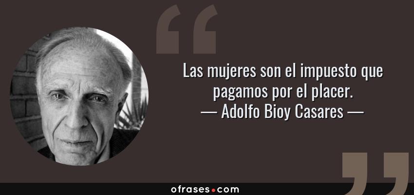 Frases de Adolfo Bioy Casares - Las mujeres son el impuesto que pagamos por el placer.