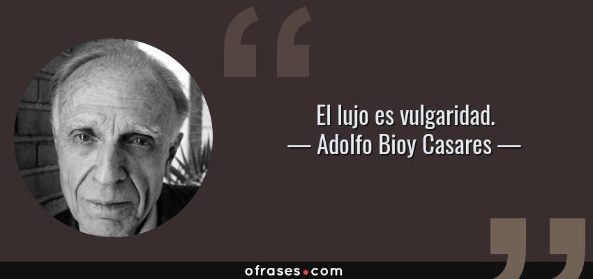Frases de Adolfo Bioy Casares - El lujo es vulgaridad.