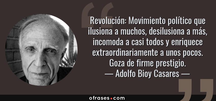 Frases de Adolfo Bioy Casares - Revolución: Movimiento político que ilusiona a muchos, desilusiona a más, incomoda a casi todos y enriquece extraordinariamente a unos pocos. Goza de firme prestigio.