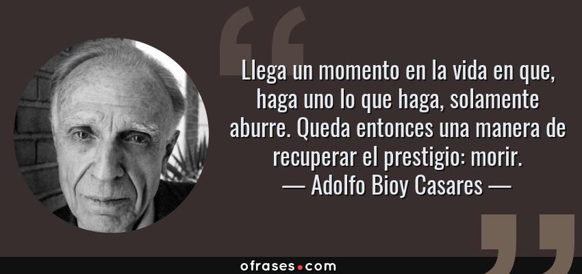 Frases de Adolfo Bioy Casares - Llega un momento en la vida en que, haga uno lo que haga, solamente aburre. Queda entonces una manera de recuperar el prestigio: morir.