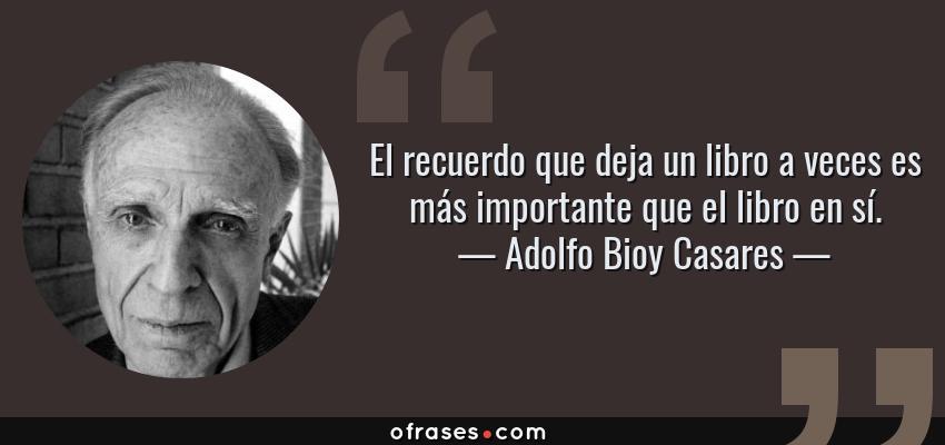 Frases de Adolfo Bioy Casares - El recuerdo que deja un libro a veces es más importante que el libro en sí.