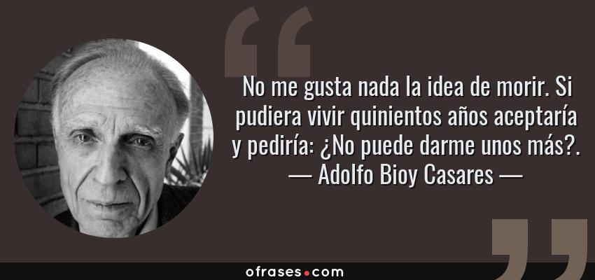 Frases de Adolfo Bioy Casares - No me gusta nada la idea de morir. Si pudiera vivir quinientos años aceptaría y pediría: ¿No puede darme unos más?.