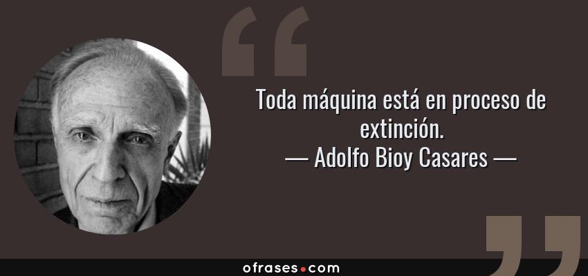 Frases de Adolfo Bioy Casares - Toda máquina está en proceso de extinción.
