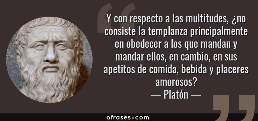 Frases de Platón - Y con respecto a las multitudes, ¿no consiste la templanza principalmente en obedecer a los que mandan y mandar ellos, en cambio, en sus apetitos de comida, bebida y placeres amorosos?
